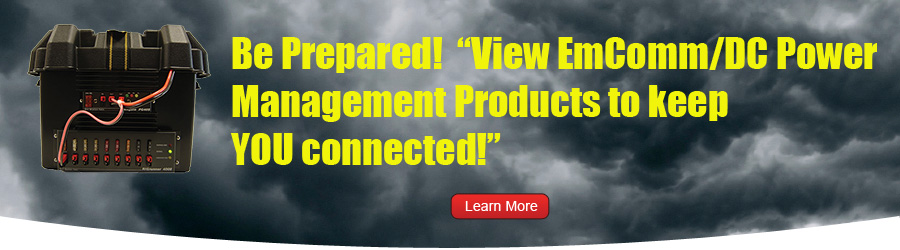 Be Prepared! View EmComm/DC Power Management Products to keep YOU connected!